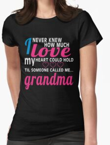 I NEVER KNEW HOW MUCH LOVE MY HEART COULD HOLD TIL SOMEONE CALLED ME GRANDMA Womens Fitted T-Shirt