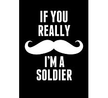 If You Really Mustache I'm A Soldier - Custom Tshirt Photographic Print