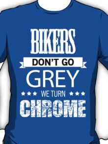 BIKERS DON'T GO GREY WE TURN CHROME T-Shirt