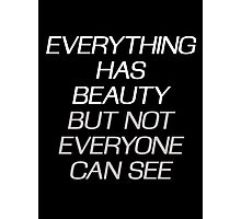 EVERYTHING HAS BEAUTY, BUT NOT EVERYONE CAN SEE Photographic Print