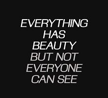 EVERYTHING HAS BEAUTY, BUT NOT EVERYONE CAN SEE Unisex T-Shirt