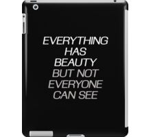 EVERYTHING HAS BEAUTY, BUT NOT EVERYONE CAN SEE iPad Case/Skin