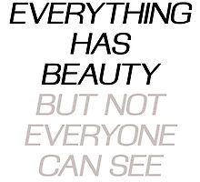 EVERYTHING HAS BEAUTY, BUT NOT EVERYONE CAN SEE by alyssadesigns