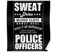 SWEAT DRIES BLOOD CLOTS BONES HEAL SUCK IT UP BUTTERCUP ONLY STRONG WOMEN BECOME POLICE OFFICERS Poster