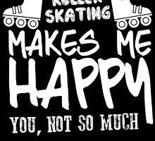ROLLER SKATING MAKES ME HAPPY YOU, NOT SO MUCH by birthdaytees