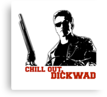 Terminator - Chill Out, Dickwad Canvas Print