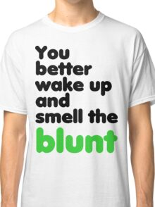 You better wake up and smell the blunt Classic T-Shirt