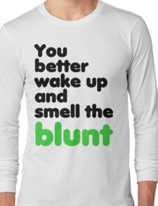 You better wake up and smell the blunt Long Sleeve T-Shirt