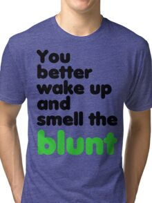 You better wake up and smell the blunt Tri-blend T-Shirt