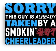 Sorry This Guy Is Already Taken By A Smokin Hot Cheerleader - Custom Tshirt Canvas Print
