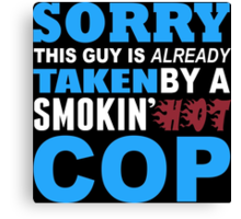 Sorry This Guy Is Already Taken By A Smokin Hot COP - Custom Tshirt Canvas Print