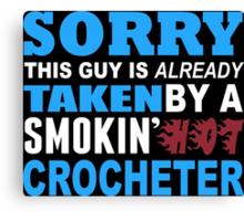 Sorry This Guy Is Already Taken By A Smokin Hot Crocheter - Custom Tshirt Canvas Print