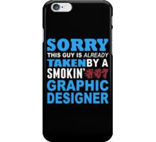 Sorry This Guy Is Already Taken By A Smokin Hot Graphic Designer - Custom Tshirt iPhone Case/Skin