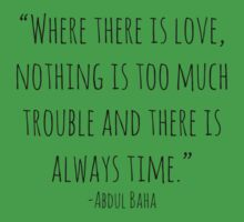 """""""Where there is love, nothing is too much trouble and there is always time."""" -Abdul Baha by Rob Price"""
