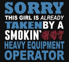 Sorry This Girl Is Already Taken By A Smokin Hot Heavy Equipment Operator - Custom Tshirt by custom333