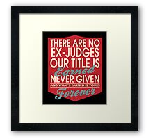 """There are no Ex-Judges... Our title is earned never given and what's earned is yours forever"" Collection #24135 Framed Print"
