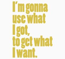I'm gonna use what I got, to get what I want. Kids Tee