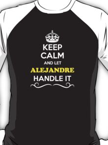 Keep Calm and Let ALEJANDRE Handle it T-Shirt