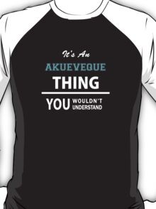 Its an AKUEVEQUE thing, you wouldn't understand T-Shirt