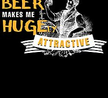 DRINKING BEER MAKES ME HUGELY ATTRACTIVE by BADASSTEES