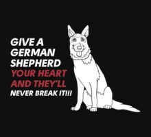 GIVE A GERMAN SHEPHERD YOUR HEART AND THEY'LL NEVER BREAK IT!!! T-Shirt