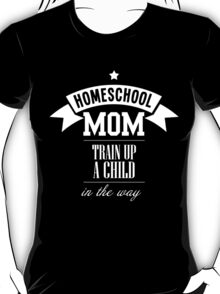 HOMESCHOOL MOM TRAIN UP A CHILD IN THE WAY T-Shirt