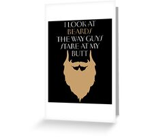 I LOOK AT BEARDS THE WAY GUYS STARE AT MY BUTT Greeting Card
