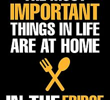 THE MOST IMPORTANT THINGS IN LIFE ARE AT HOME IN THE FRIDGE by BADASSTEES