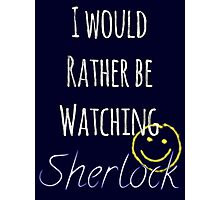 I Would Rather Be Watching Sherlock Photographic Print
