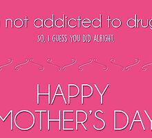 Mother's day card: I'm not addicted to drugs. So I think you did alright. by nektarinchen