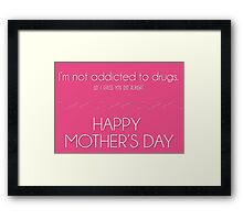 Mother's day card: I'm not addicted to drugs. So I think you did alright. Framed Print