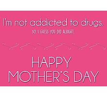 Mother's day card: I'm not addicted to drugs. So I think you did alright. Photographic Print