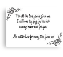 Forr all the love you've given me, I will pay for a nursing home for you. Canvas Print