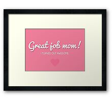 Great job mom. I turned out awesome! Framed Print