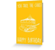 You take the cake. Happy birthday! Greeting Card
