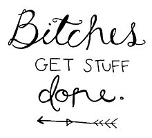 Bitches get stuff done. by thegreatergatsb