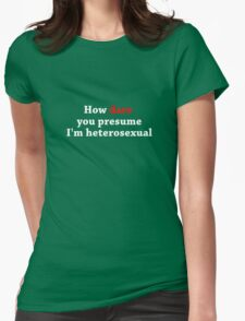 How Dare You Presume I'm Heterosexual - Dark Colours Womens Fitted T-Shirt