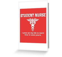 STUDENT NURSE. I GAVE UP MY LIFE TO LEARN HOW TO SAVE YOURS. Greeting Card
