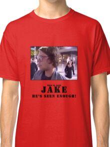 Jake.. he's seen enough Classic T-Shirt