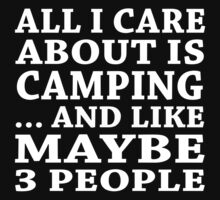 All I Care About Is Camping... And Like Maybe 3 People - Custom Tshirts by custom222