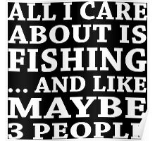 All I Care About Is Fishing... And Like Maybe 3 People - TShirts & Hoodies Poster