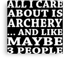 All I Care About Is Archery... And Like Maybe 3 People - Tshirt & Hoodies Canvas Print