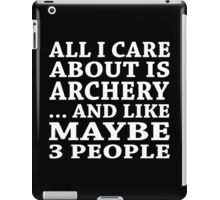 All I Care About Is Archery... And Like Maybe 3 People - Tshirt & Hoodies iPad Case/Skin