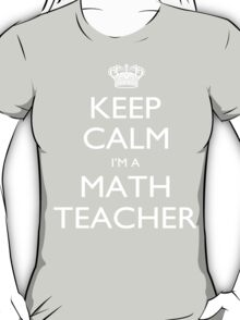 Keep Calm I'm A Math Teacher - Tshirts, Mobile Covers and Posters T-Shirt