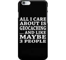 All I Care About Is Geocaching... And Like Maybe 3 People - TShirts & Hoodies iPhone Case/Skin