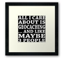 All I Care About Is Geocaching... And Like Maybe 3 People - Custom Tshirts Framed Print