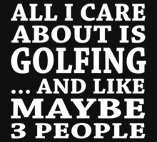 All I Care About Is Golfing... And Like Maybe 3 People - Custom Tshirts by custom222