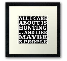 All I Care About Is Hunting... And Like Maybe 3 People - Custom Tshirts Framed Print