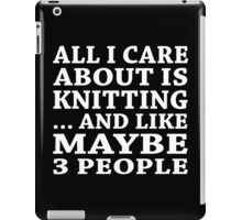 All I Care About Is Knitting... And Like Maybe 3 People - Custom Tshirts iPad Case/Skin