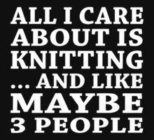 All I Care About Is Knitting... And Like Maybe 3 People - Custom Tshirts by custom222